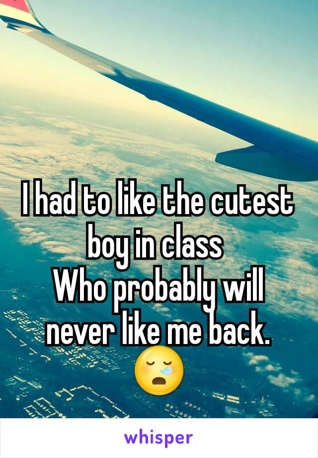 I had to like the cutest boy in class  Who probably will never like me back. 😪