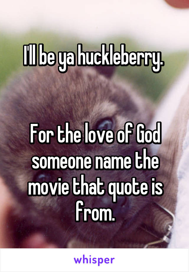 I'll be ya huckleberry.    For the love of God someone name the movie that quote is from.