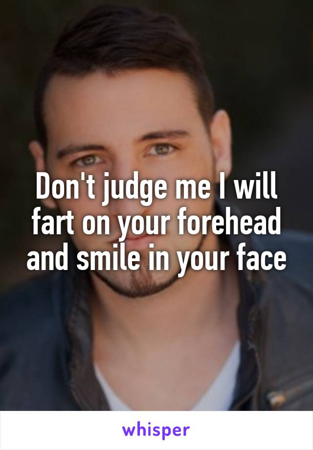 Don't judge me I will fart on your forehead and smile in your face