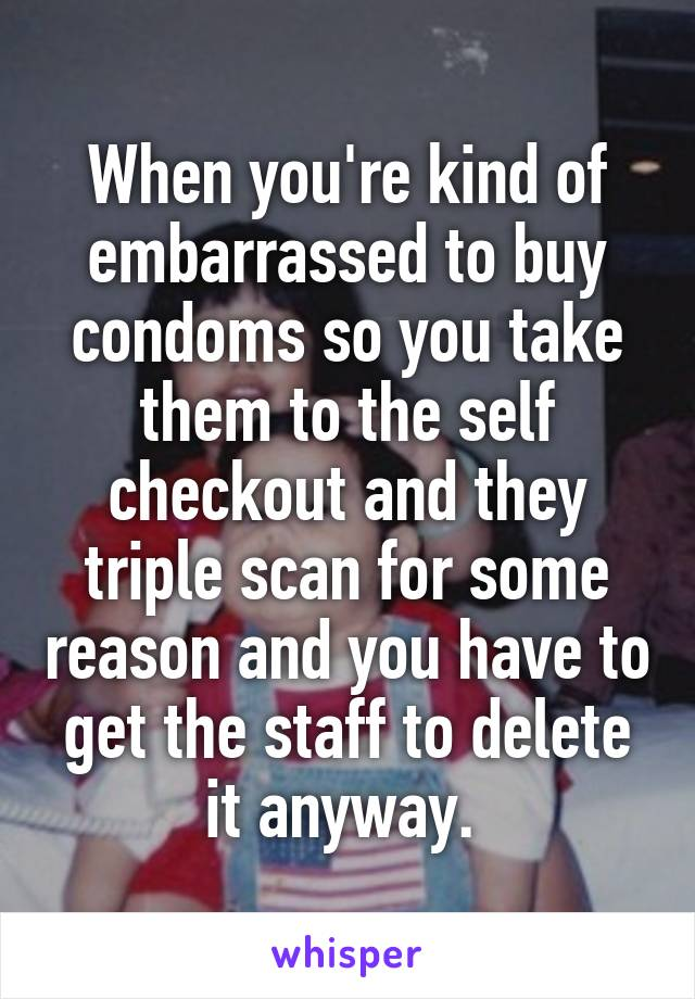 When you're kind of embarrassed to buy condoms so you take them to the self checkout and they triple scan for some reason and you have to get the staff to delete it anyway.