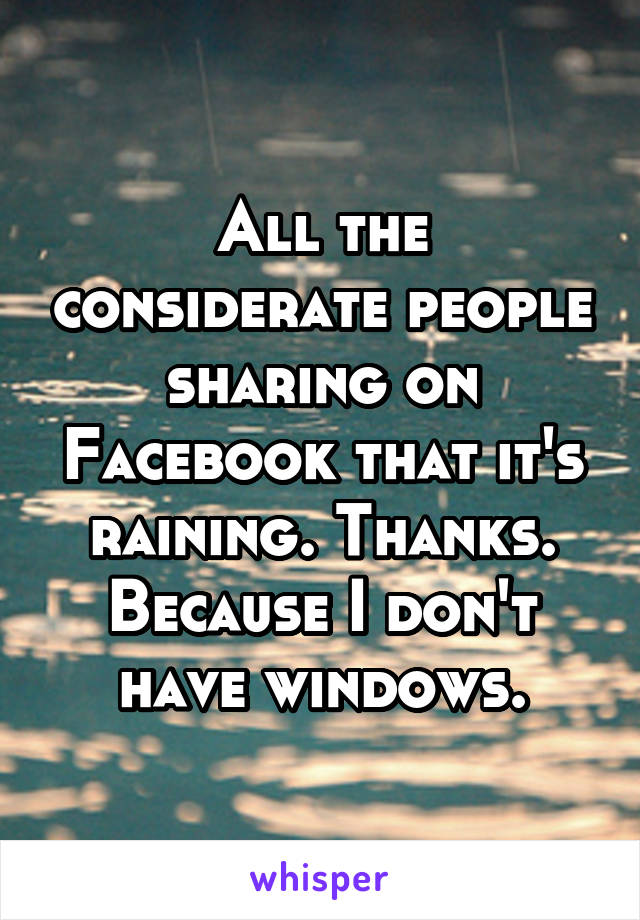 All the considerate people sharing on Facebook that it's raining. Thanks. Because I don't have windows.