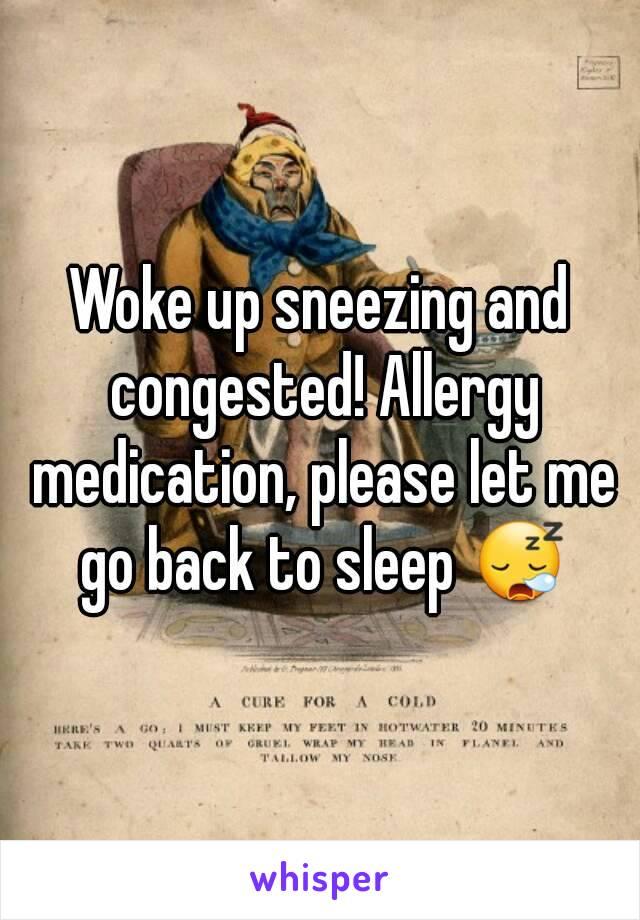 Woke up sneezing and congested! Allergy medication, please let me go back to sleep 😪