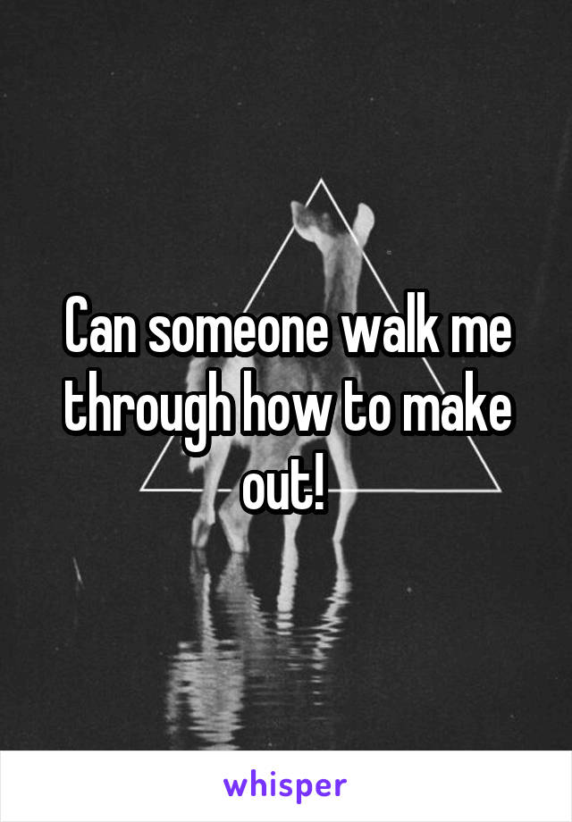 Can someone walk me through how to make out!