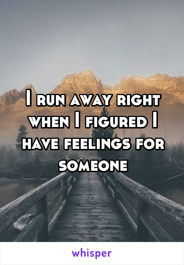 I run away right when I figured I have feelings for someone