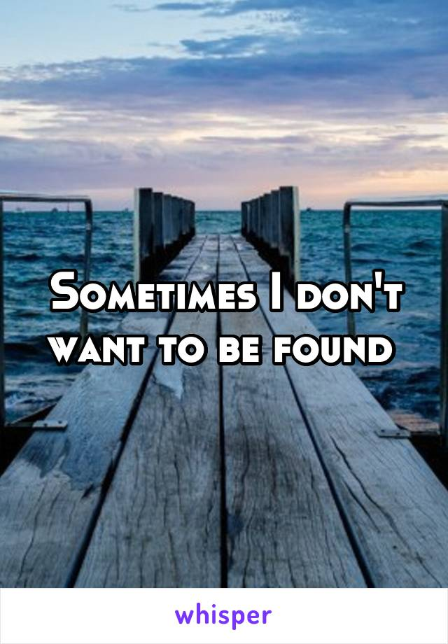 Sometimes I don't want to be found