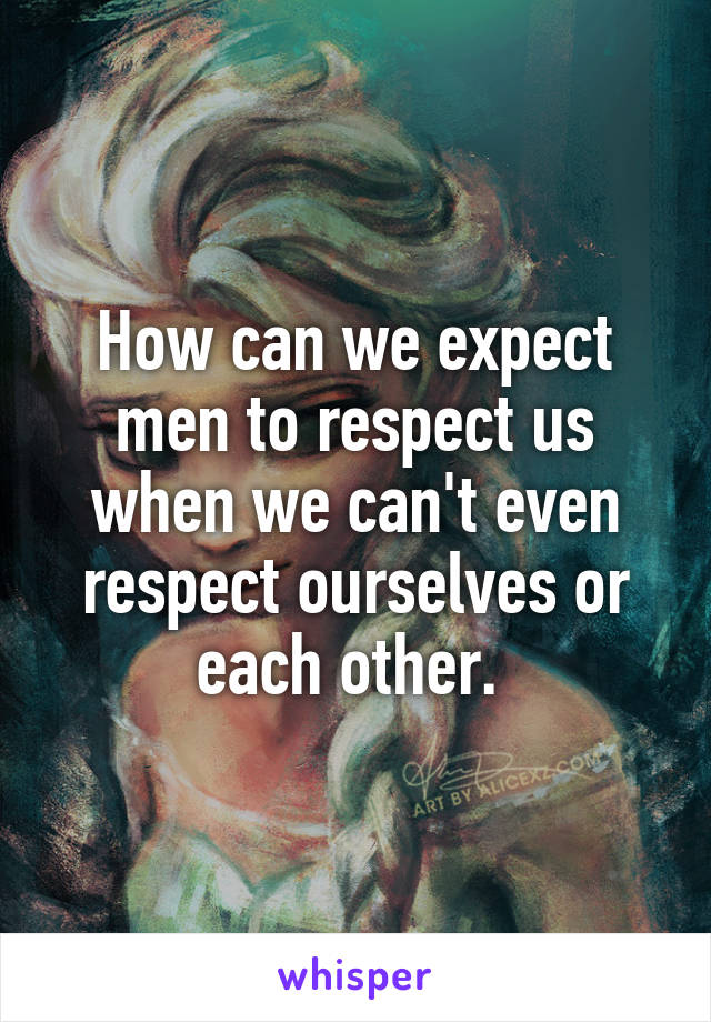 How can we expect men to respect us when we can't even respect ourselves or each other.