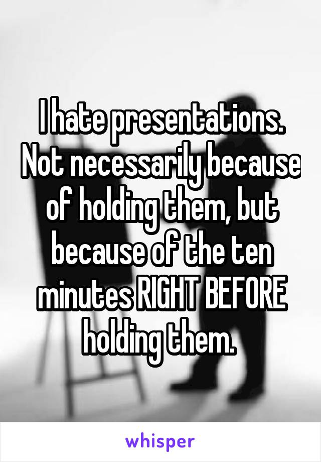 I hate presentations. Not necessarily because of holding them, but because of the ten minutes RIGHT BEFORE holding them.