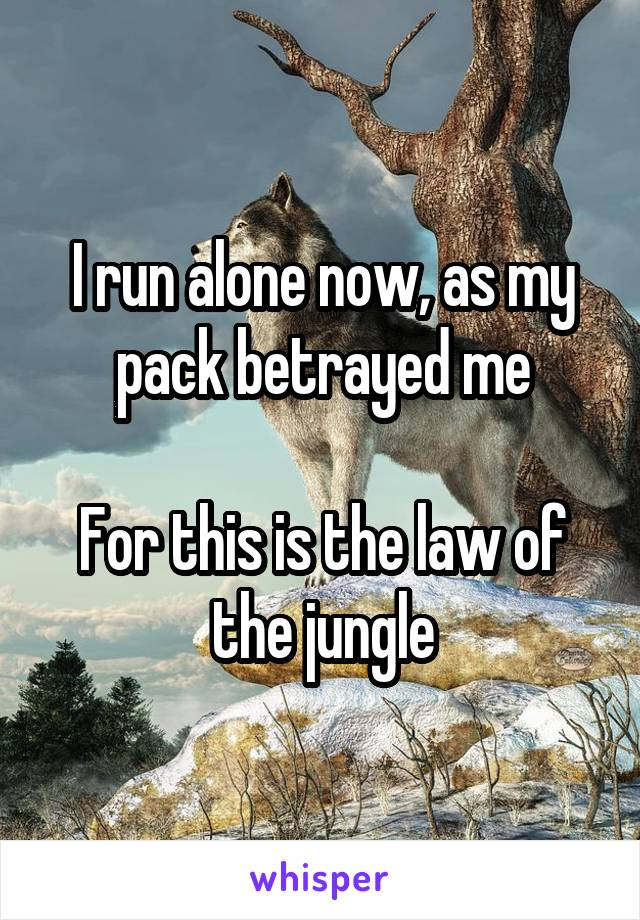 I run alone now, as my pack betrayed me  For this is the law of the jungle