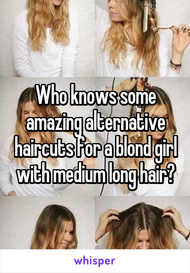 Who knows some amazing alternative haircuts for a blond girl with medium long hair?