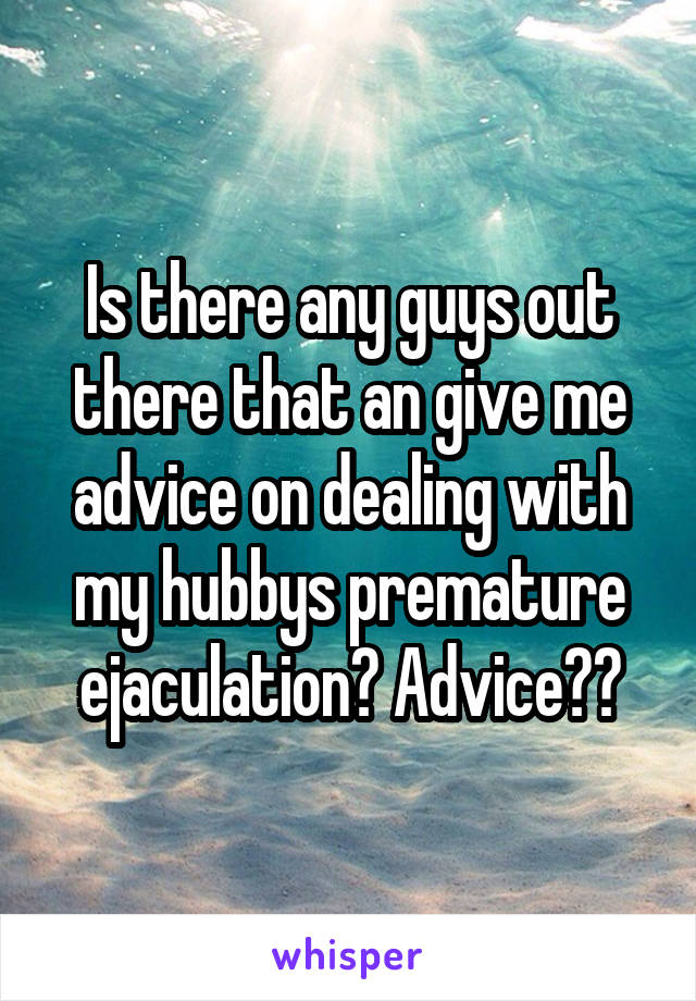 Is there any guys out there that an give me advice on dealing with my hubbys premature ejaculation? Advice??