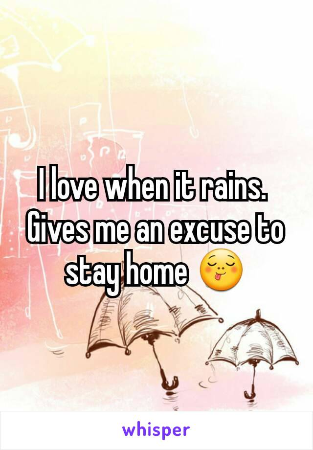 I love when it rains.  Gives me an excuse to stay home 😋