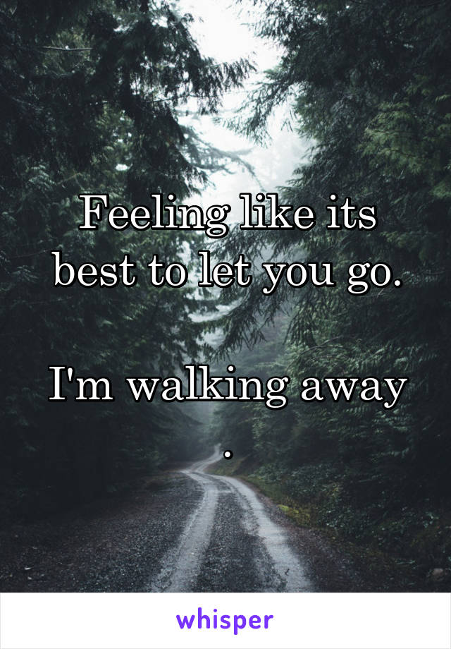 Feeling like its best to let you go.  I'm walking away .