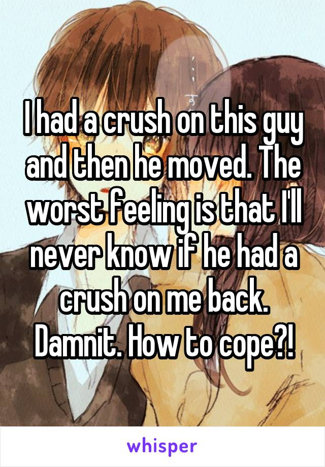 I had a crush on this guy and then he moved. The worst feeling is that I'll never know if he had a crush on me back. Damnit. How to cope?!