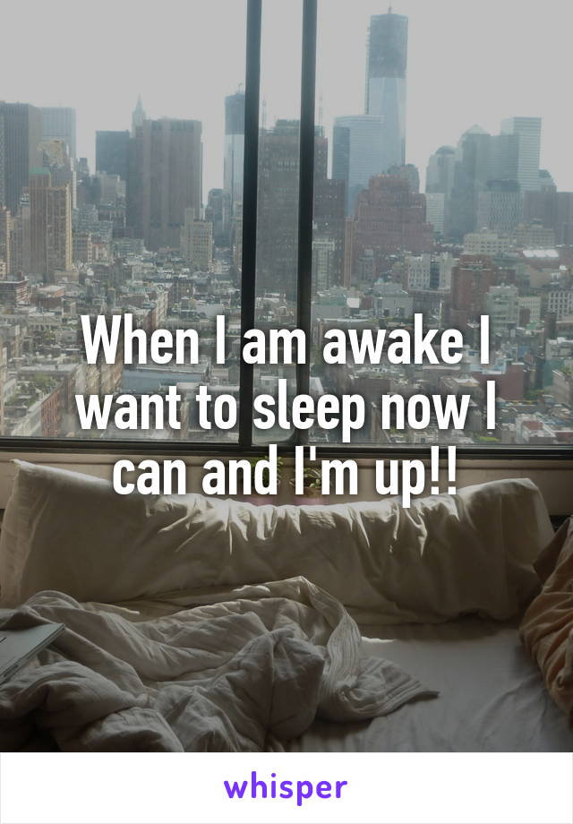 When I am awake I want to sleep now I can and I'm up!!