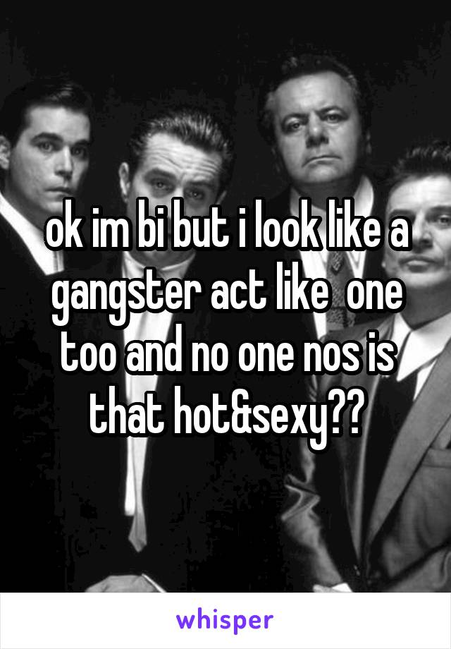ok im bi but i look like a gangster act like  one too and no one nos is that hot&sexy??