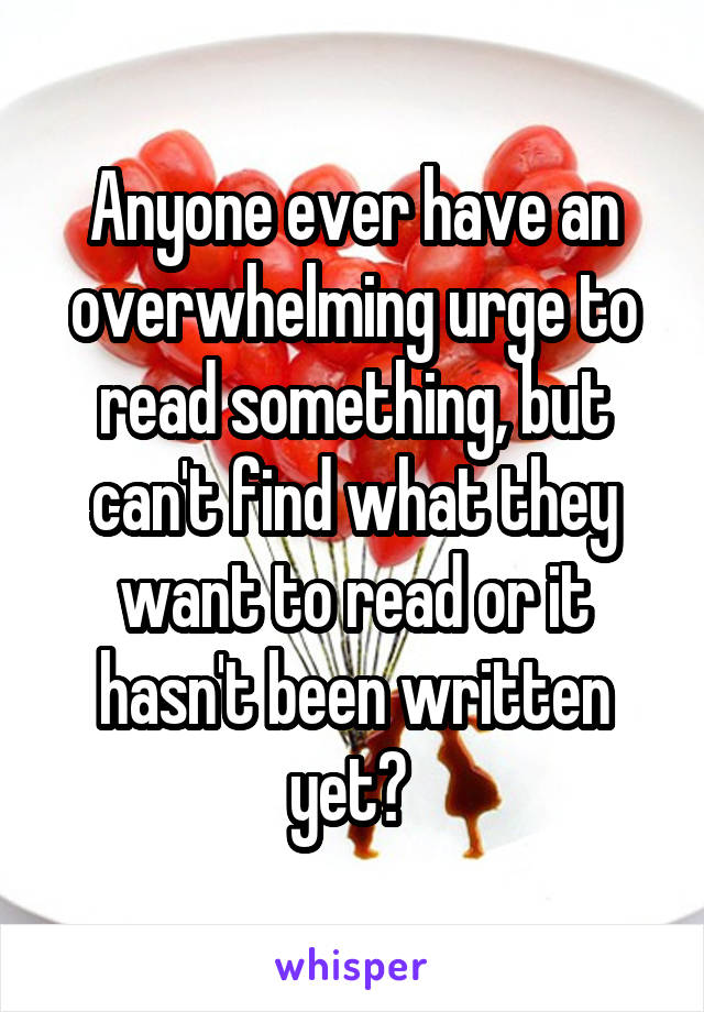 Anyone ever have an overwhelming urge to read something, but can't find what they want to read or it hasn't been written yet?