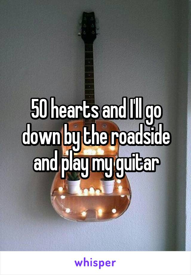 50 hearts and I'll go down by the roadside and play my guitar