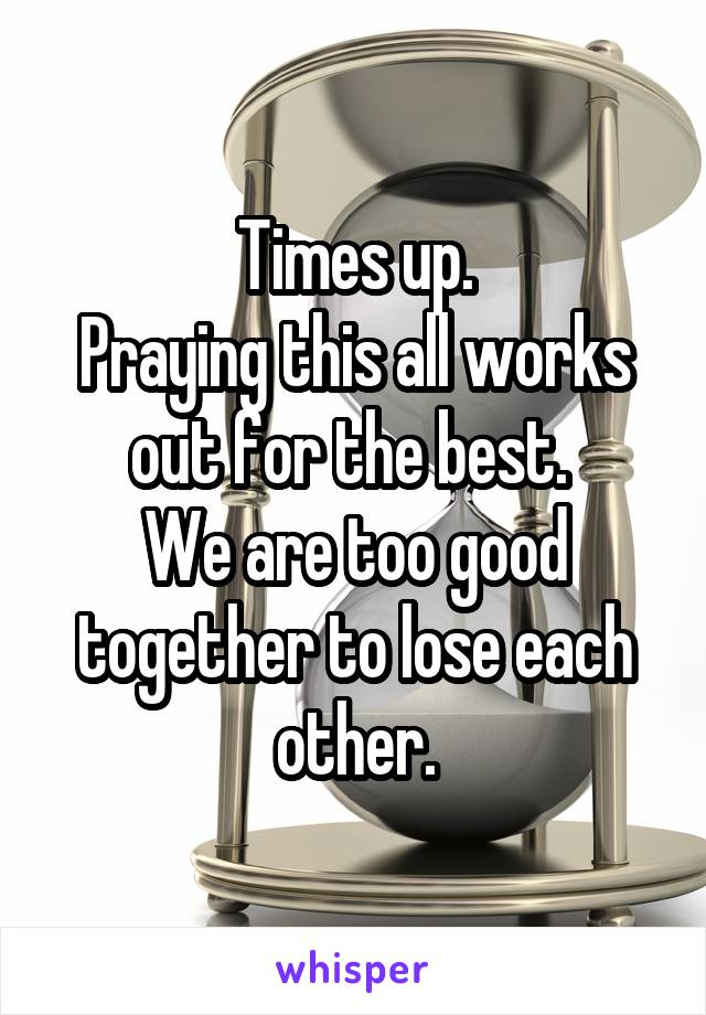 Times up. Praying this all works out for the best.  We are too good together to lose each other.