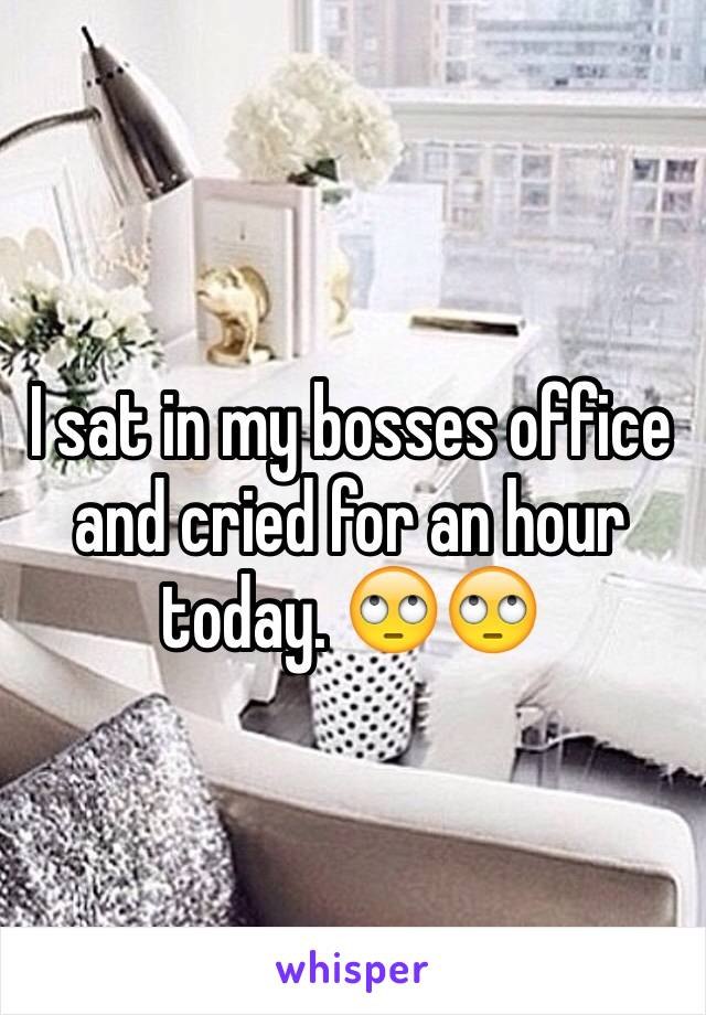 I sat in my bosses office and cried for an hour today. 🙄🙄