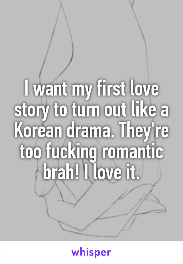 I want my first love story to turn out like a Korean drama. They're too fucking romantic brah! I love it.