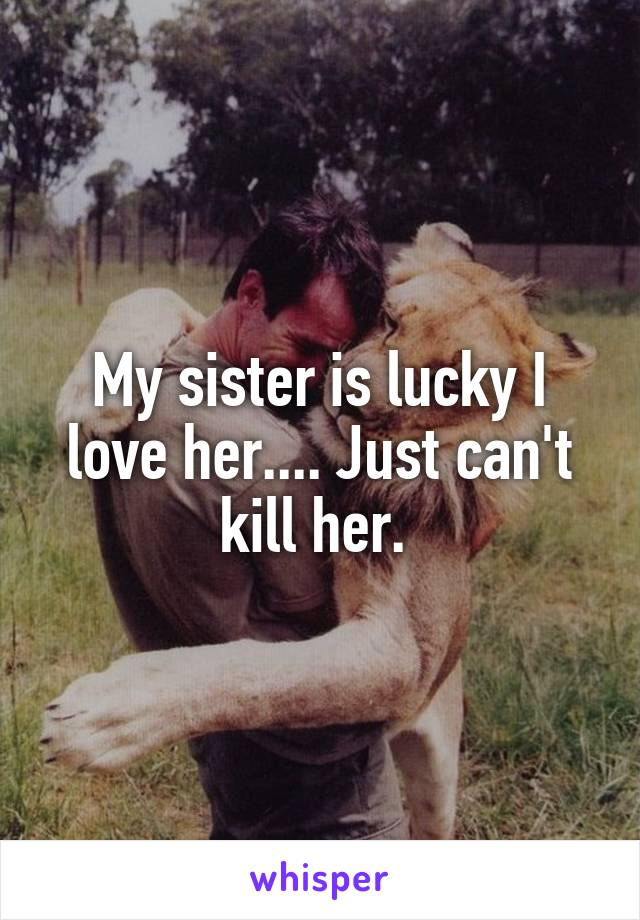 My sister is lucky I love her.... Just can't kill her.