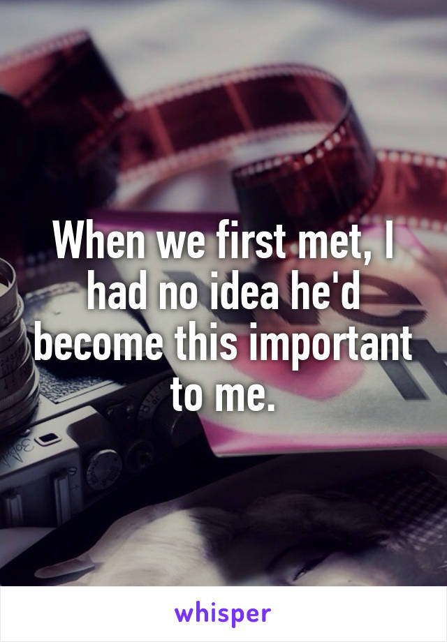 When we first met, I had no idea he'd become this important to me.