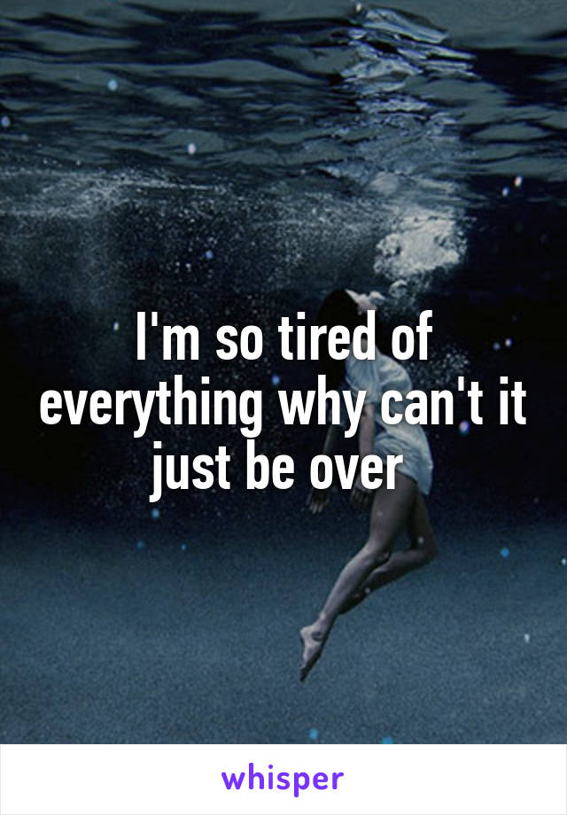 I'm so tired of everything why can't it just be over
