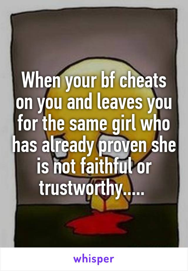 When your bf cheats on you and leaves you for the same girl who has already proven she is not faithful or trustworthy.....