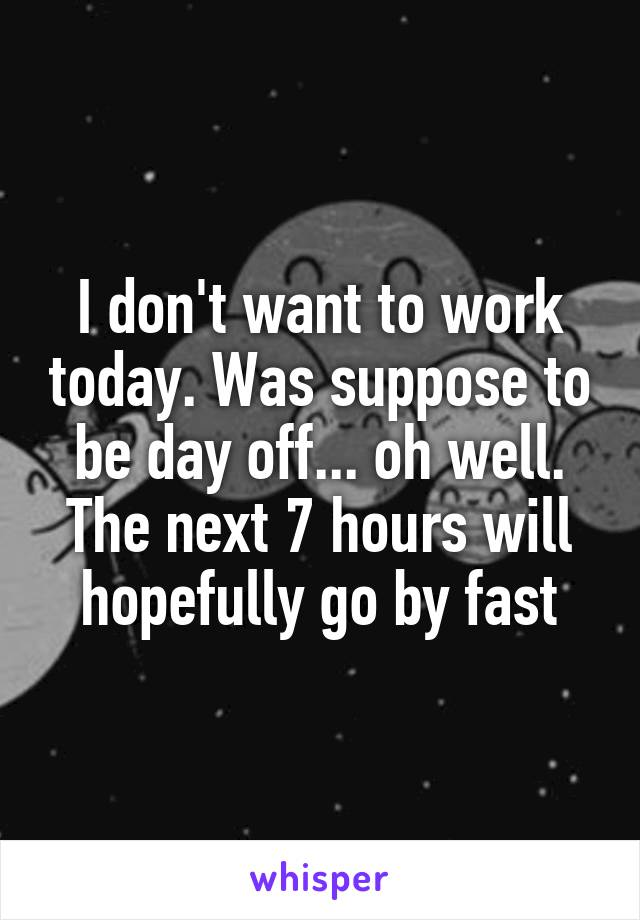 I don't want to work today. Was suppose to be day off... oh well. The next 7 hours will hopefully go by fast
