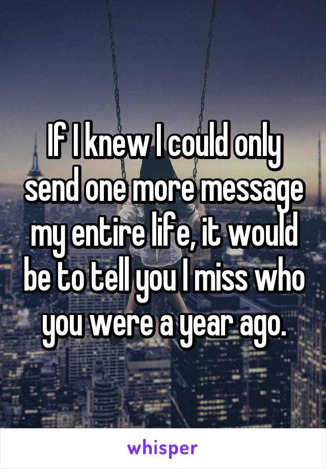 If I knew I could only send one more message my entire life, it would be to tell you I miss who you were a year ago.