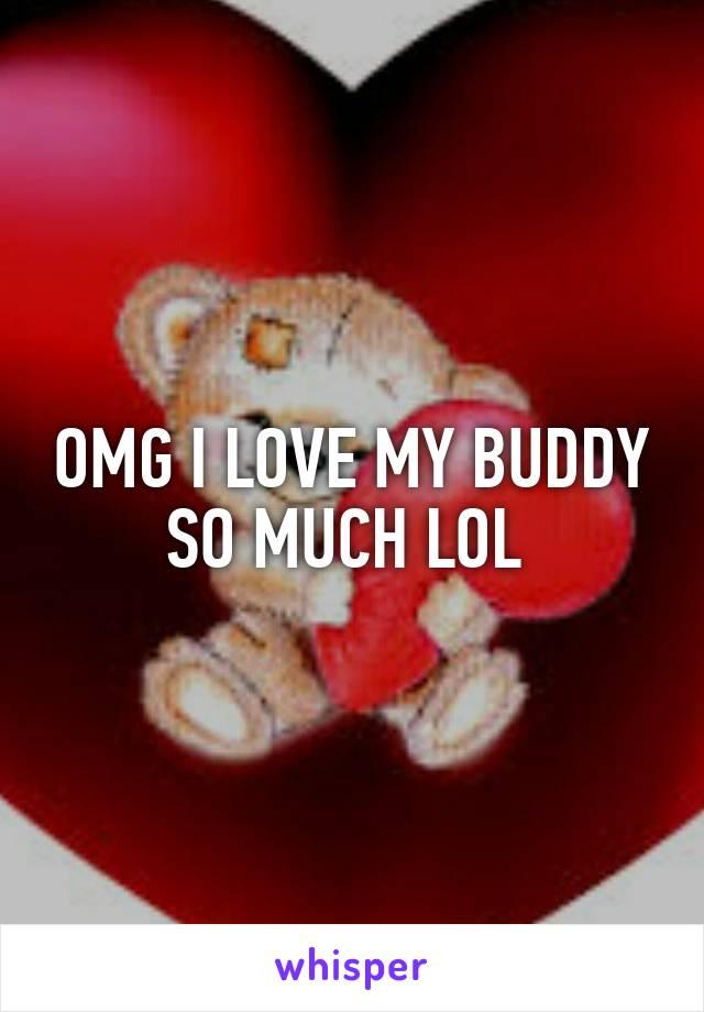 OMG I LOVE MY BUDDY SO MUCH LOL
