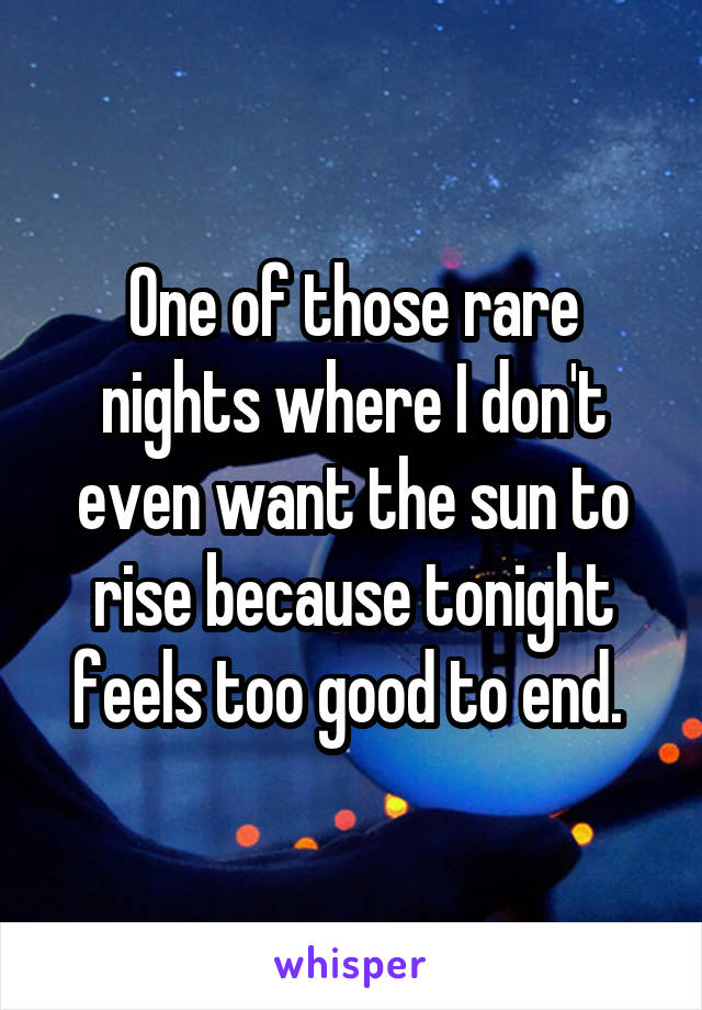 One of those rare nights where I don't even want the sun to rise because tonight feels too good to end.