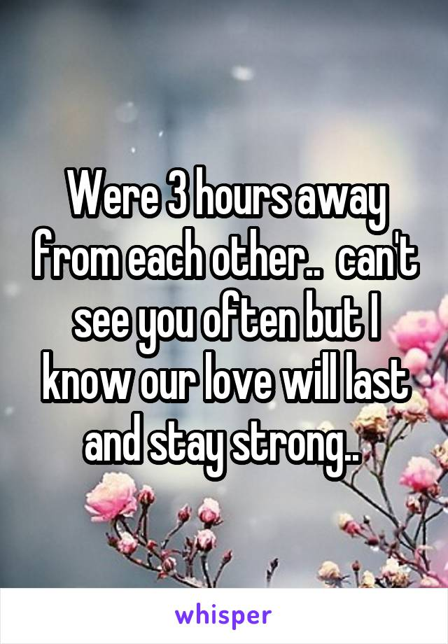 Were 3 hours away from each other..  can't see you often but I know our love will last and stay strong..