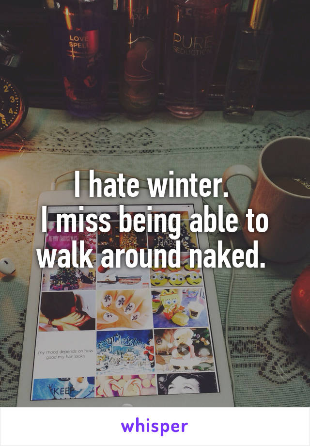 I hate winter.  I miss being able to walk around naked.