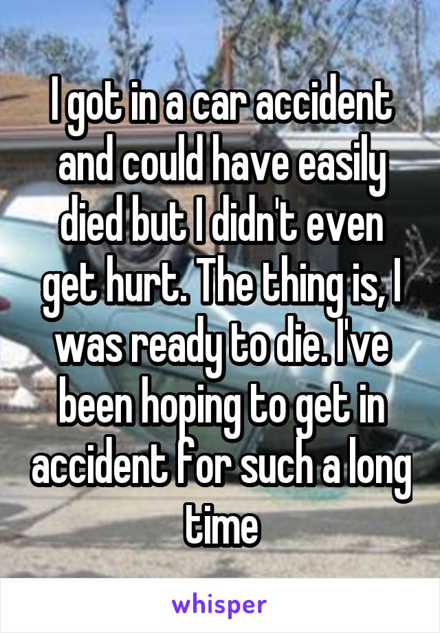 I got in a car accident and could have easily died but I didn't even get hurt. The thing is, I was ready to die. I've been hoping to get in accident for such a long time
