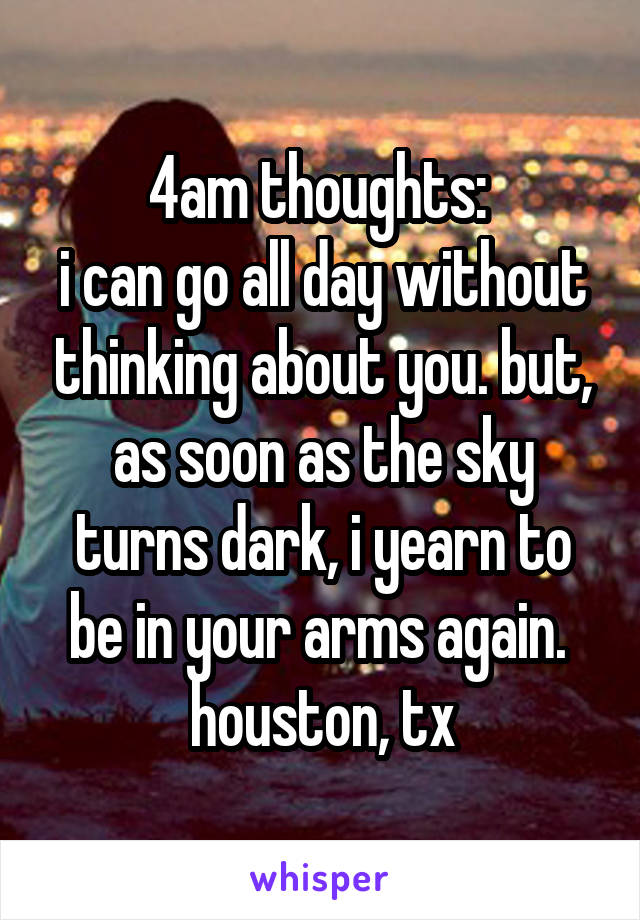 4am thoughts:  i can go all day without thinking about you. but, as soon as the sky turns dark, i yearn to be in your arms again.  houston, tx