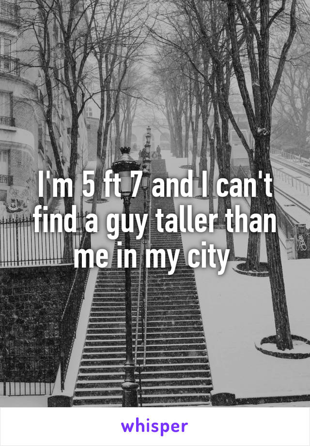 I'm 5 ft 7 and I can't find a guy taller than me in my city