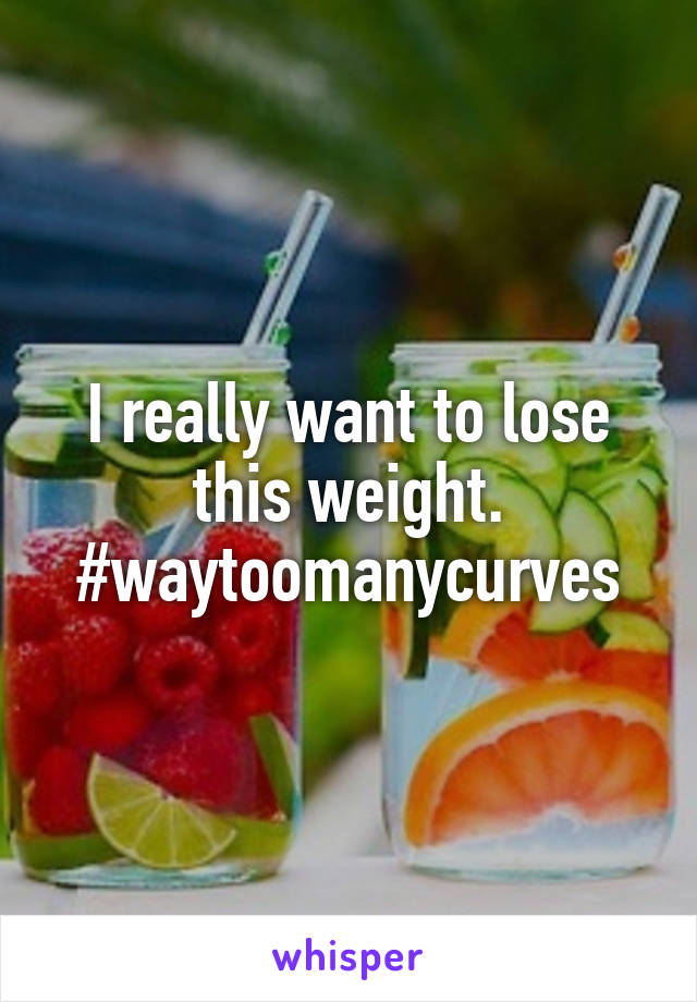 I really want to lose this weight. #waytoomanycurves