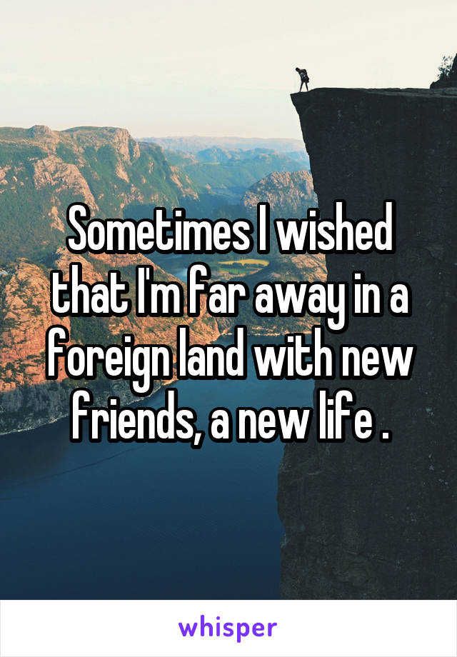 Sometimes I wished that I'm far away in a foreign land with new friends, a new life .