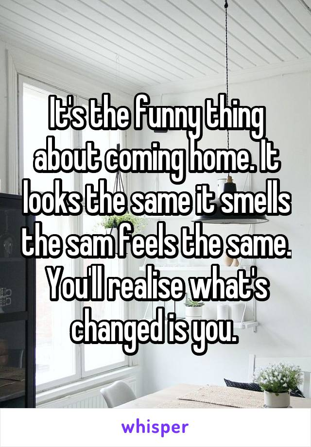 It's the funny thing about coming home. It looks the same it smells the sam feels the same. You'll realise what's changed is you.