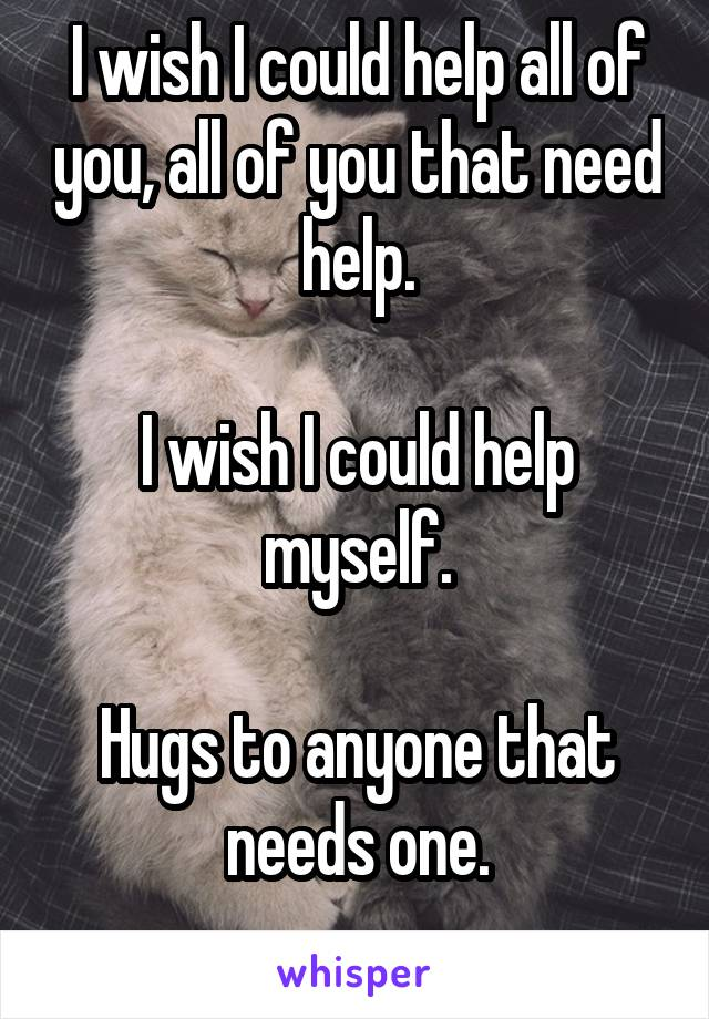 I wish I could help all of you, all of you that need help.  I wish I could help myself.  Hugs to anyone that needs one.