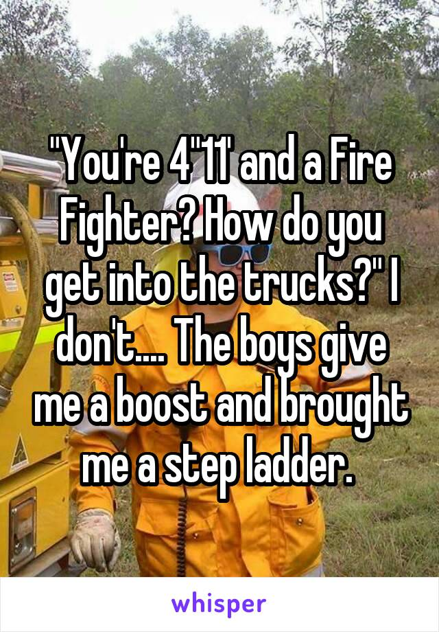 """You're 4""11' and a Fire Fighter? How do you get into the trucks?"" I don't.... The boys give me a boost and brought me a step ladder."