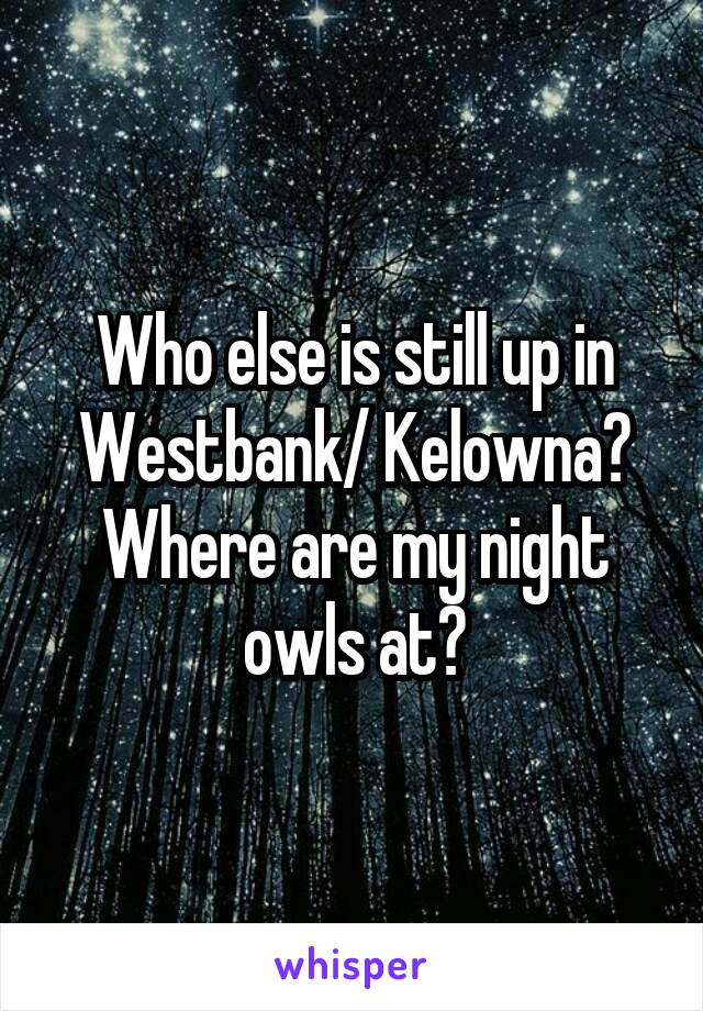 Who else is still up in Westbank/ Kelowna? Where are my night owls at?