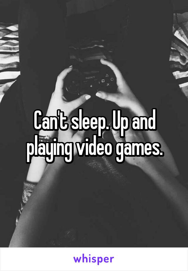 Can't sleep. Up and playing video games.