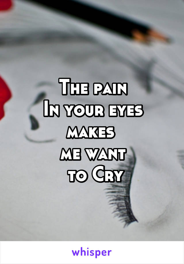 The pain  In your eyes  makes  me want  to Cry