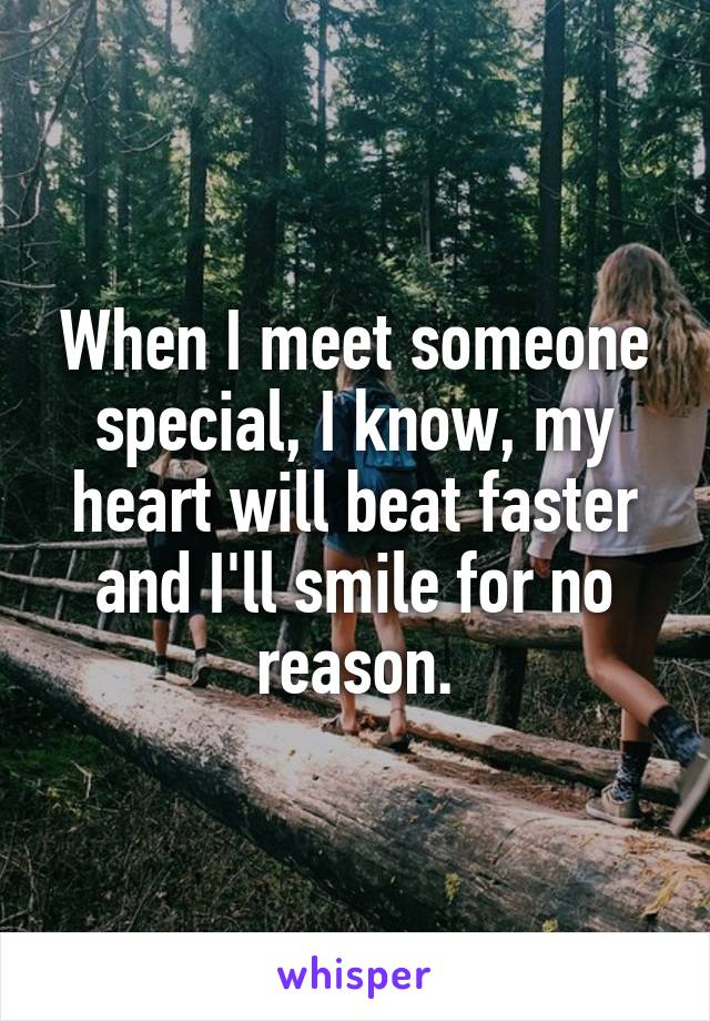 When I meet someone special, I know, my heart will beat faster and I'll smile for no reason.
