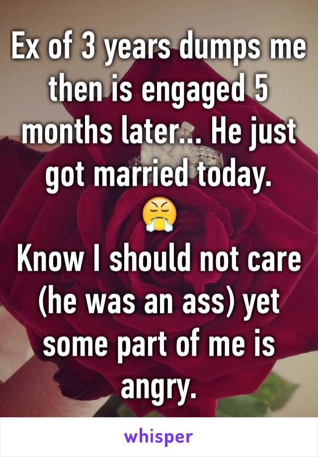 Ex of 3 years dumps me then is engaged 5 months later... He just got married today.  😤 Know I should not care (he was an ass) yet some part of me is angry.