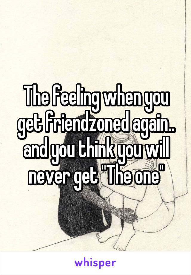 """The feeling when you get friendzoned again.. and you think you will never get """"The one"""""""