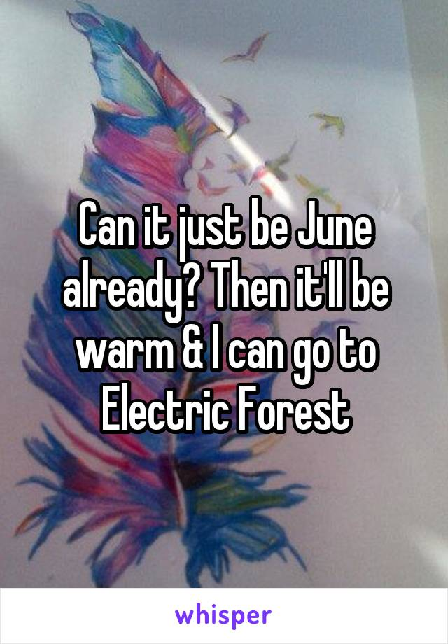 Can it just be June already? Then it'll be warm & I can go to Electric Forest