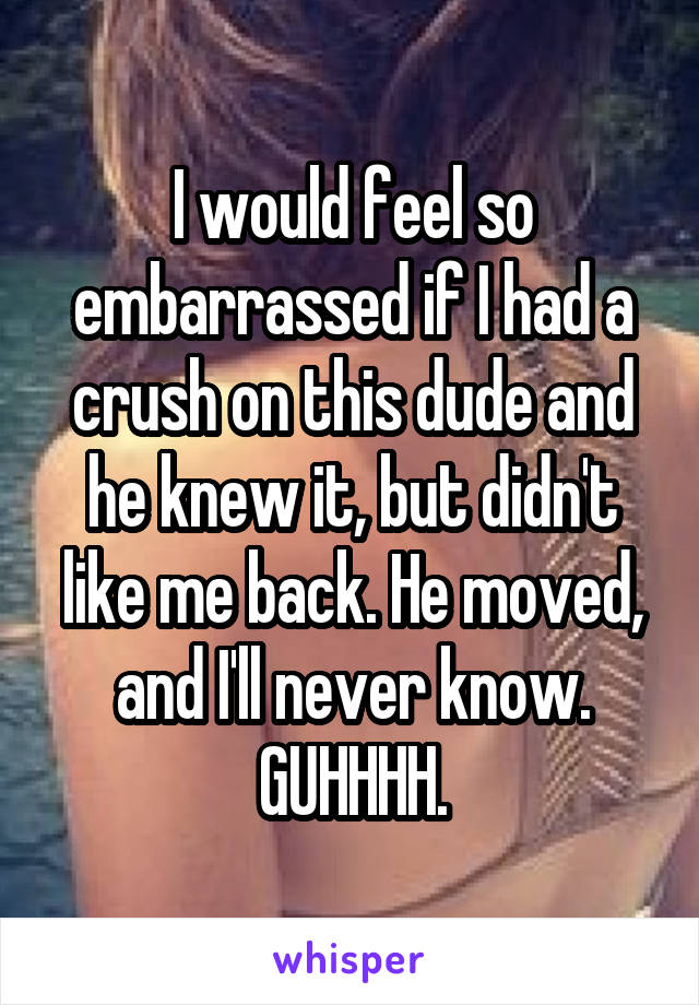 I would feel so embarrassed if I had a crush on this dude and he knew it, but didn't like me back. He moved, and I'll never know. GUHHHH.